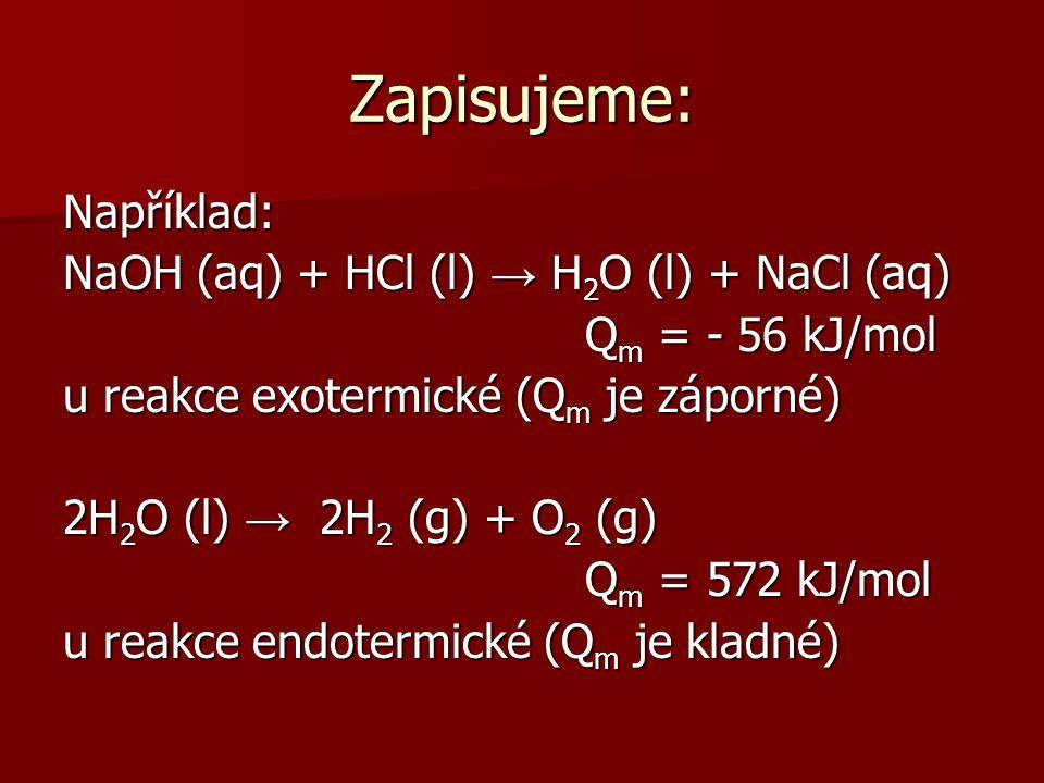 Zapisujeme: Například: NaOH (aq) + HCl (l) → H2O (l) + NaCl (aq) Qm = - 56 kJ/mol u reakce exotermické (Qm je záporné) 2H2O (l) → 2H2 (g) + O2 (g) Qm