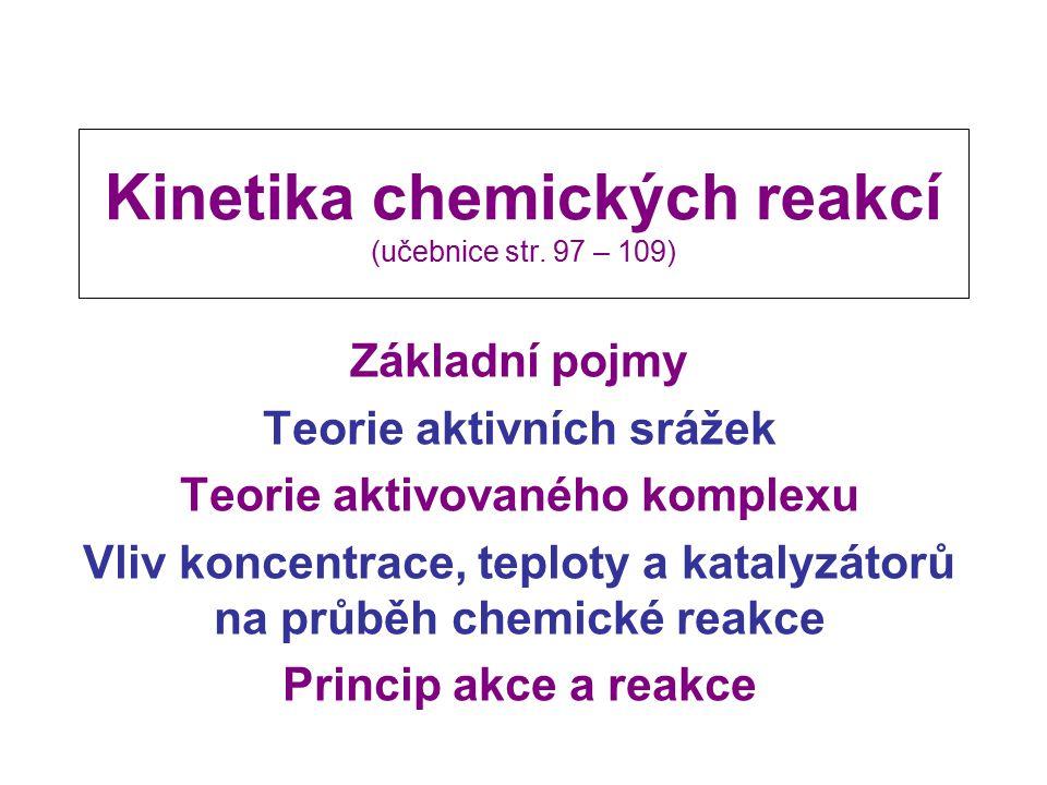 Kinetika chemických reakcí (učebnice str. 97 – 109) Základní pojmy Teorie aktivních srážek Teorie aktivovaného komplexu Vliv koncentrace, teploty a ka