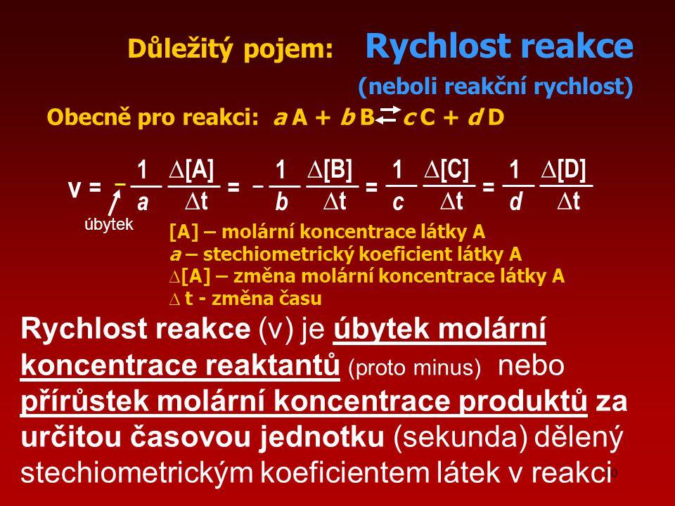 10 ∆[B]∆[B] Důležitý pojem: Rychlost reakce (neboli reakční rychlost) v Obecně pro reakci: a A + b B c C + d D = 1 b ∆t∆t ∆[A]∆[A] = 1 a ∆t∆t ∆[C]∆[C] = 1 c ∆t∆t ∆[D]∆[D] = 1 d ∆t∆t [A] – molární koncentrace látky A a – stechiometrický koeficient látky A ∆ [A] – změna molární koncentrace látky A ∆ t - změna času Rychlost reakce (v) je úbytek molární koncentrace reaktantů (proto minus) nebo přírůstek molární koncentrace produktů za určitou časovou jednotku (sekunda) dělený stechiometrickým koeficientem látek v reakci úbytek
