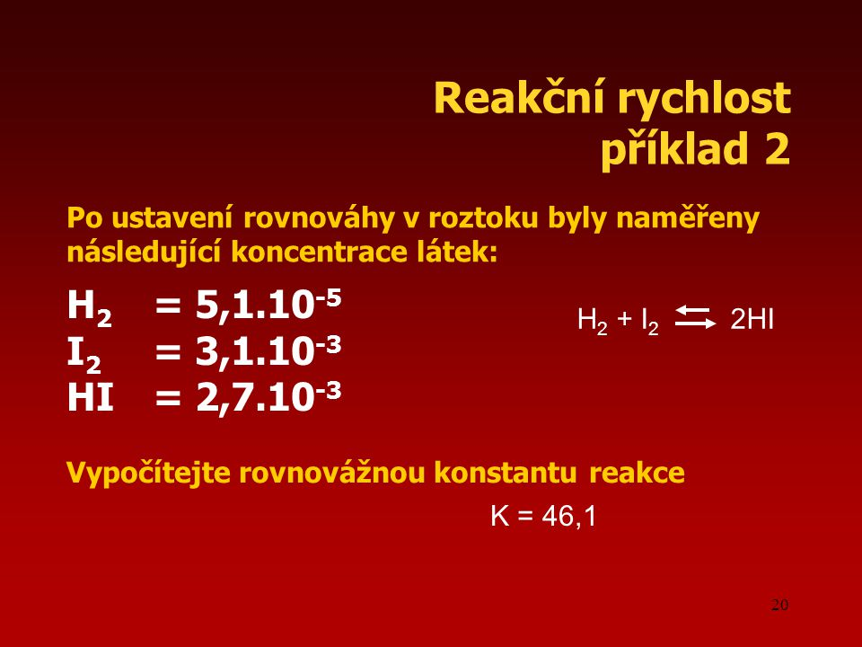 20 Reakční rychlost příklad 2 Po ustavení rovnováhy v roztoku byly naměřeny následující koncentrace látek: H 2 = 5,1.10 -5 I 2 = 3,1.10 -3 HI= 2,7.10 -3 Vypočítejte rovnovážnou konstantu reakce H 2 + I 2 2HI K = 46,1