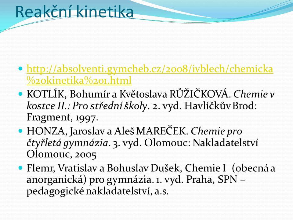 Reakční kinetika http://absolventi.gymcheb.cz/2008/ivblech/chemicka %20kinetika%201.html http://absolventi.gymcheb.cz/2008/ivblech/chemicka %20kinetika%201.html KOTLÍK, Bohumír a Květoslava RŮŽIČKOVÁ.