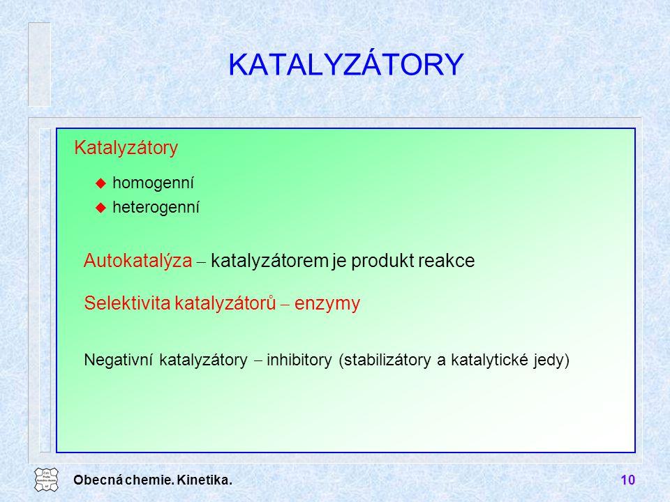Obecná chemie. Kinetika.10 KATALYZÁTORY Katalyzátory u homogenní u heterogenní Autokatalýza  katalyzátorem je produkt reakce Negativní katalyzátory 