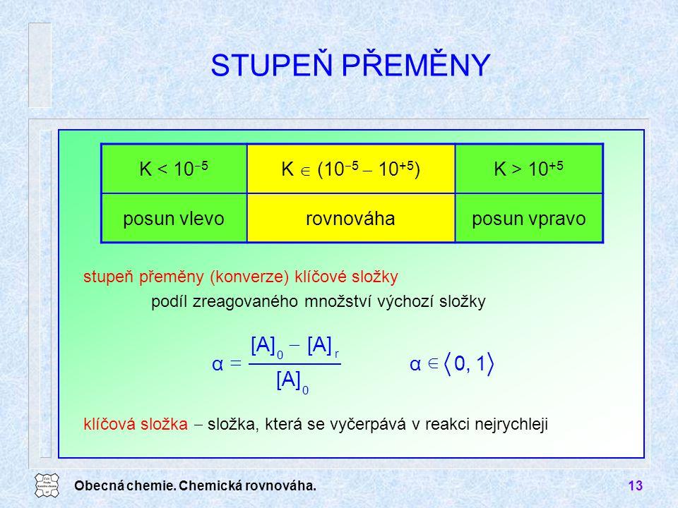 Obecná chemie. Chemická rovnováha.13 stupeň přeměny (konverze) klíčové složky podíl zreagovaného množství výchozí složky STUPEŇ PŘEMĚNY K < 10  5 K 