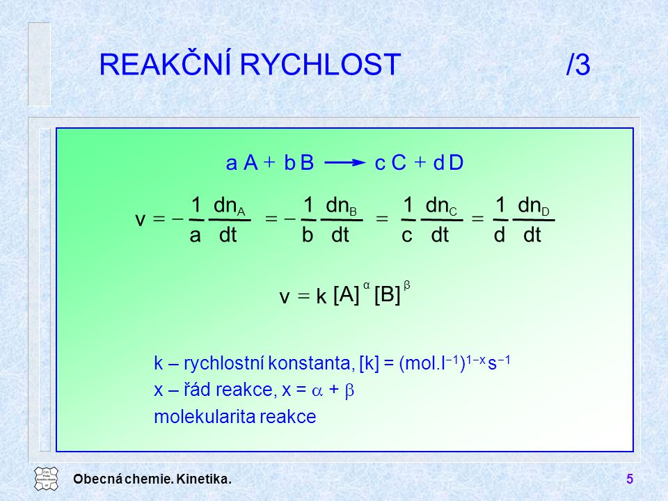 Obecná chemie. Kinetika.5 REAKČNÍ RYCHLOST/3 k – rychlostní konstanta, [k] = (mol.l  1 ) 1  x s  1 x – řád reakce, x =  +  molekularita reakce Dd