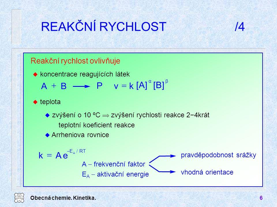 Obecná chemie. Kinetika.6 REAKČNÍ RYCHLOST/4 A  frekvenční faktor E A  aktivační energie Reakční rychlost ovlivňuje u koncentrace reagujících látek