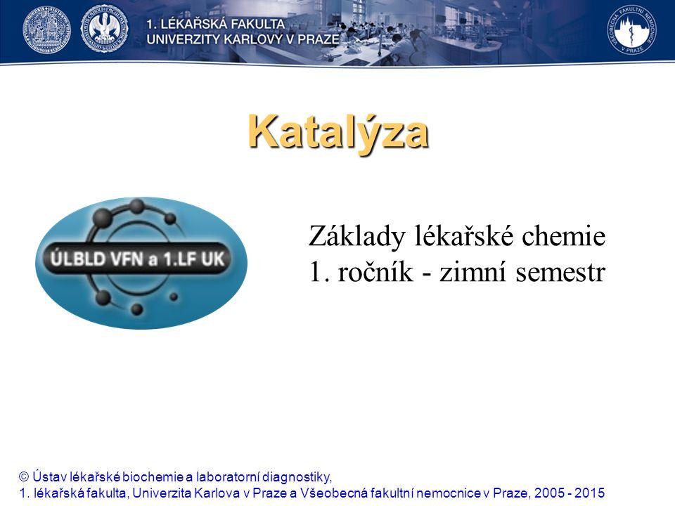 Katalýza Základy lékařské chemie 1. ročník - zimní semestr © Ústav lékařské biochemie a laboratorní diagnostiky, 1. lékařská fakulta, Univerzita Karlo