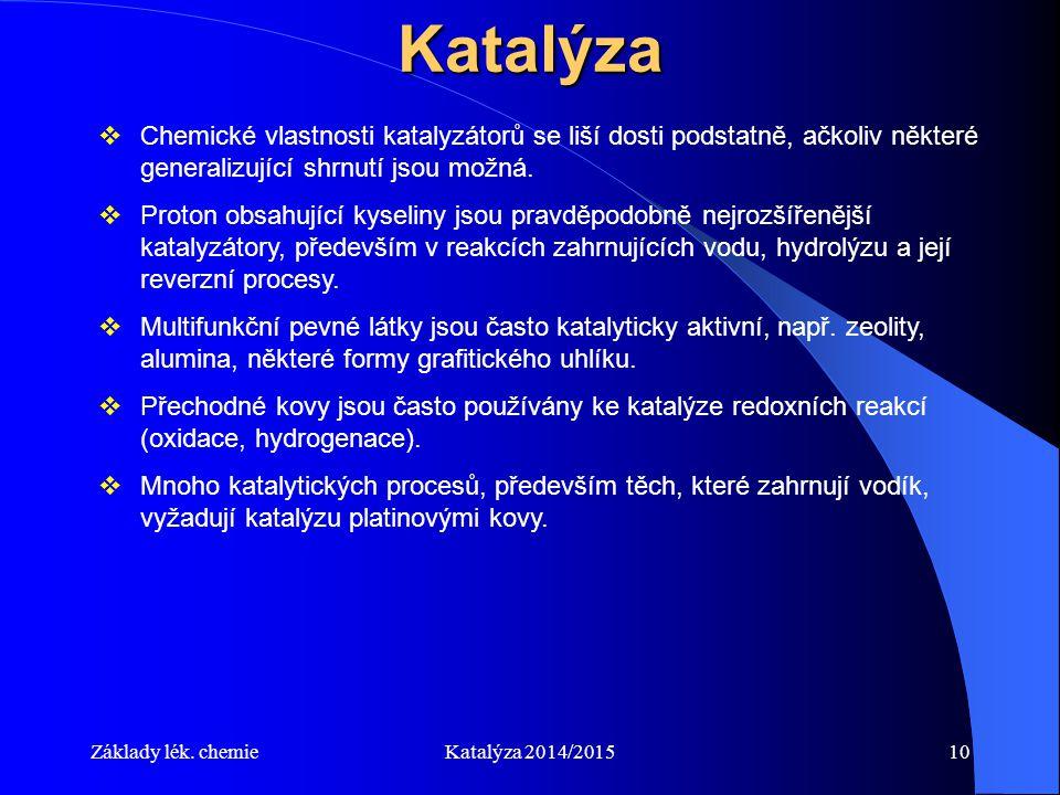 Základy lék. chemieKatalýza 2014/201510Katalýza  Chemické vlastnosti katalyzátorů se liší dosti podstatně, ačkoliv některé generalizující shrnutí jso