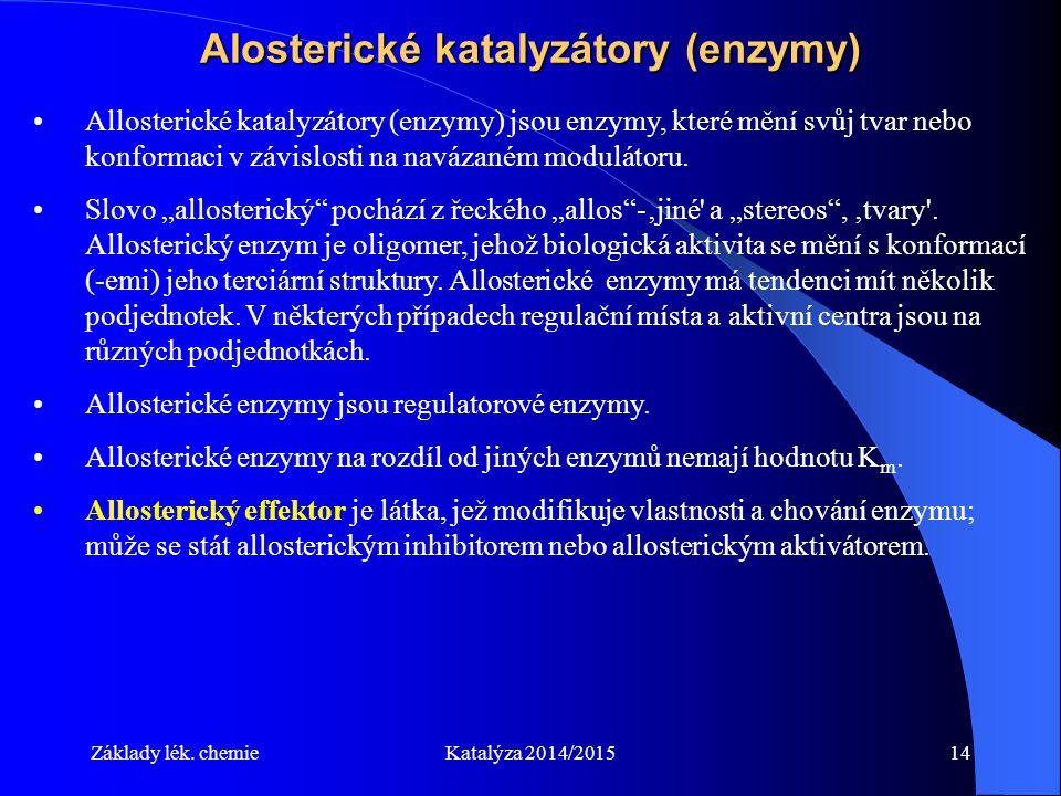 Základy lék. chemieKatalýza 2014/201514 Alosterické katalyzátory (enzymy) Allosterické katalyzátory (enzymy) jsou enzymy, které mění svůj tvar nebo ko