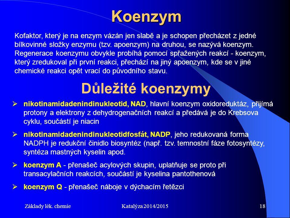 Základy lék. chemieKatalýza 2014/201518 Koenzym Důležité koenzymy  nikotinamidadenindinukleotid, NAD, hlavní koenzym oxidoreduktáz, přijímá protony a