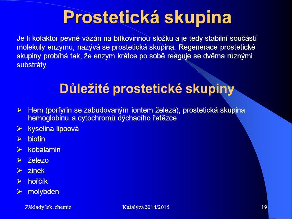 Základy lék. chemieKatalýza 2014/201519 Prostetická skupina Je-li kofaktor pevně vázán na bílkovinnou složku a je tedy stabilní součástí molekuly enzy