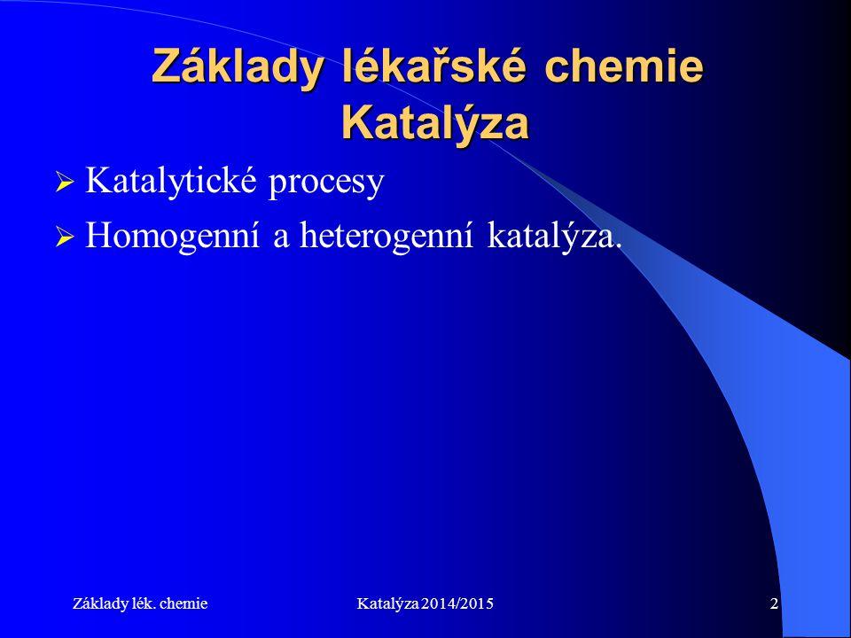 Základy lék. chemieKatalýza 2014/20152 Základy lékařské chemie Katalýza  Katalytické procesy  Homogenní a heterogenní katalýza.