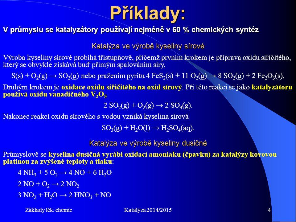 Základy lék. chemieKatalýza 2014/20154 Příklady: Katalýza ve výrobě kyseliny sírové Výroba kyseliny sírové probíhá třístupňově, přičemž prvním krokem