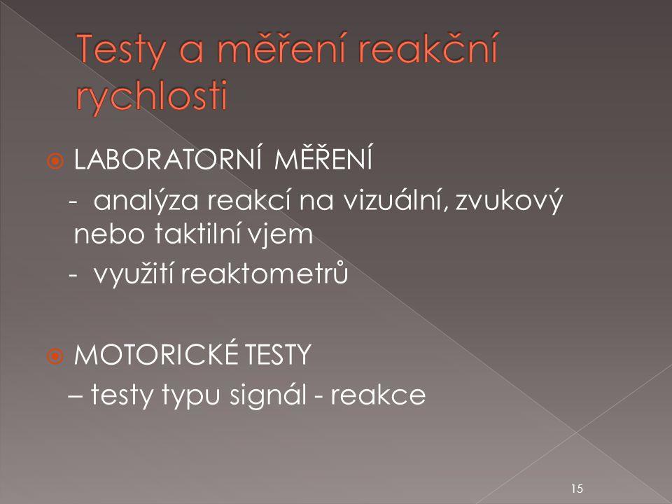 15  LABORATORNÍ MĚŘENÍ - analýza reakcí na vizuální, zvukový nebo taktilní vjem - využití reaktometrů  MOTORICKÉ TESTY – testy typu signál - reakce