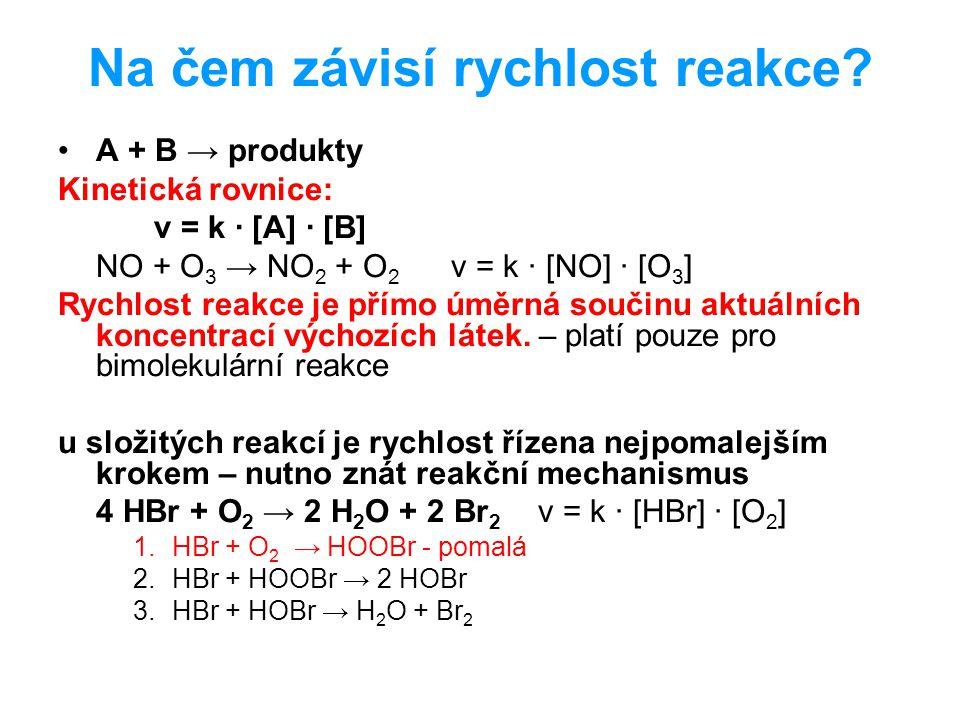 Na čem závisí rychlost reakce? A + B → produkty Kinetická rovnice: v = k · [A] · [B] NO + O 3 → NO 2 + O 2 v = k · [NO] · [O 3 ] Rychlost reakce je př