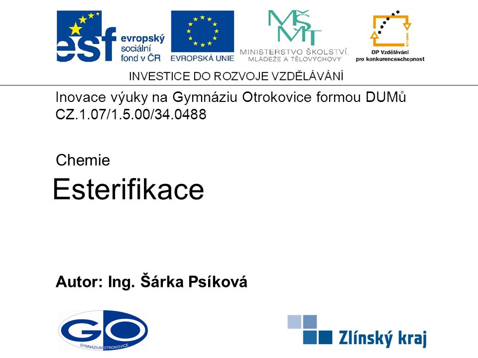 Esterifikace Autor: Ing. Šárka Psíková Chemie Inovace výuky na Gymnáziu Otrokovice formou DUMů CZ.1.07/1.5.00/34.0488