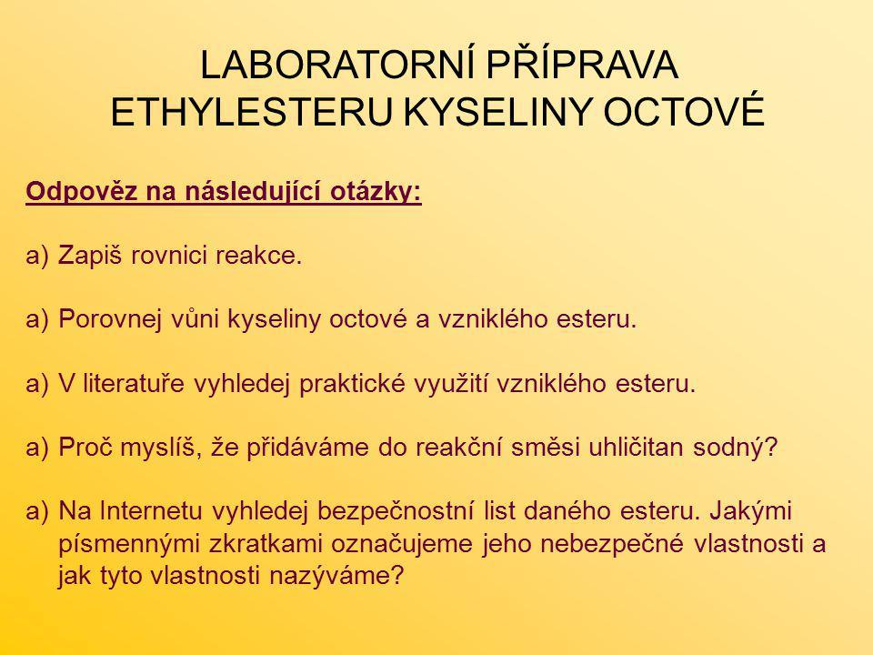 LABORATORNÍ PŘÍPRAVA ETHYLESTERU KYSELINY OCTOVÉ Odpověz na následující otázky: a)Zapiš rovnici reakce. a)Porovnej vůni kyseliny octové a vzniklého es