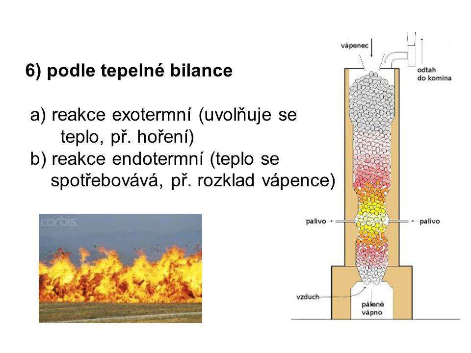 6) podle tepelné bilance a) reakce exotermní (uvolňuje se teplo, př. hoření) b) reakce endotermní (teplo se spotřebovává, př. rozklad vápence)