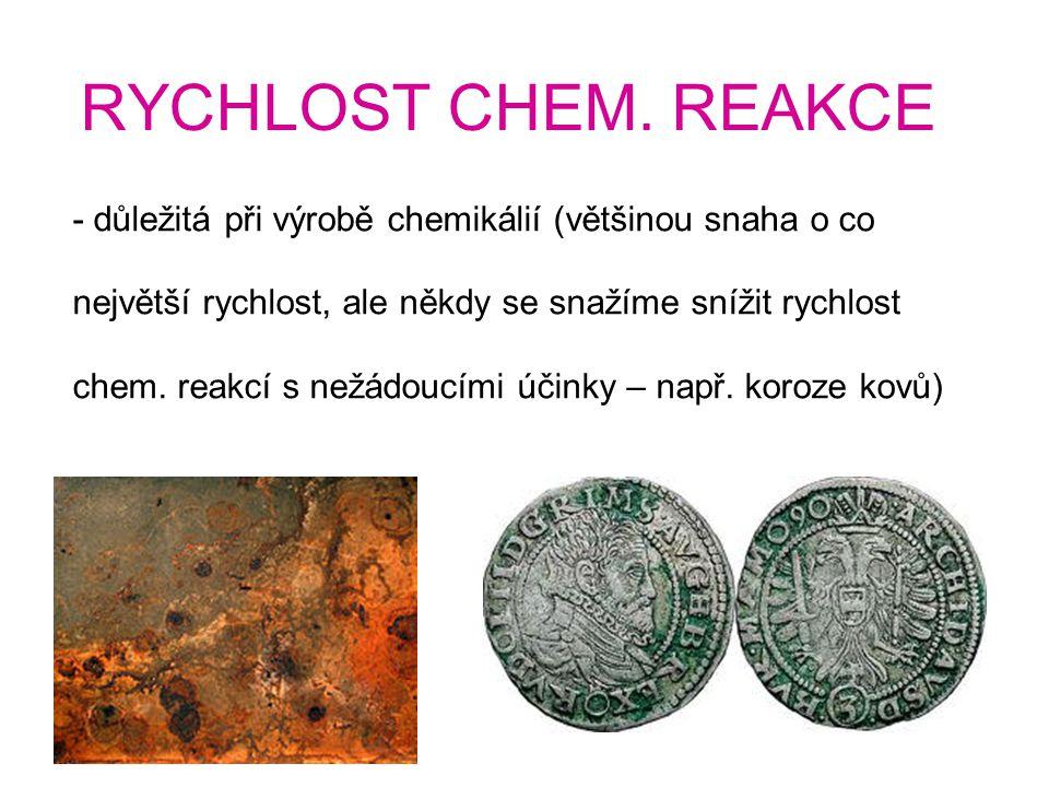 RYCHLOST CHEM. REAKCE - důležitá při výrobě chemikálií (většinou snaha o co největší rychlost, ale někdy se snažíme snížit rychlost chem. reakcí s než