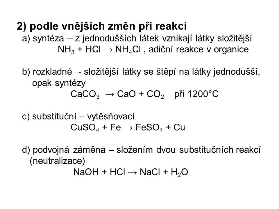 2) podle vnějších změn při reakci a) syntéza – z jednodušších látek vznikají látky složitější NH 3 + HCl → NH 4 Cl, adiční reakce v organice b) rozkla