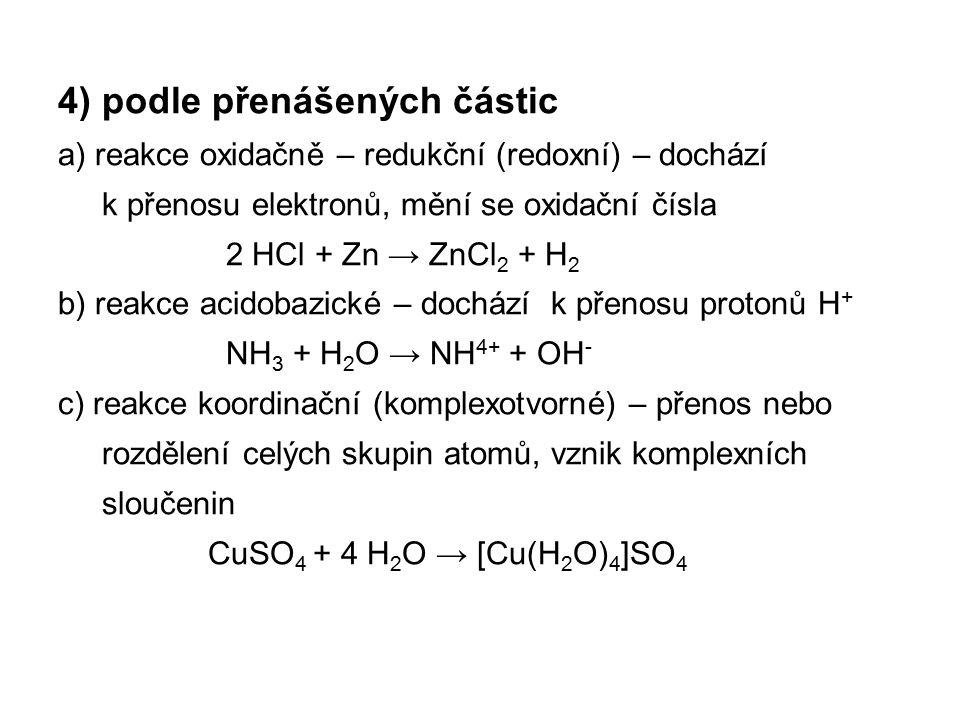 4) podle přenášených částic a) reakce oxidačně – redukční (redoxní) – dochází k přenosu elektronů, mění se oxidační čísla 2 HCl + Zn → ZnCl 2 + H 2 b)