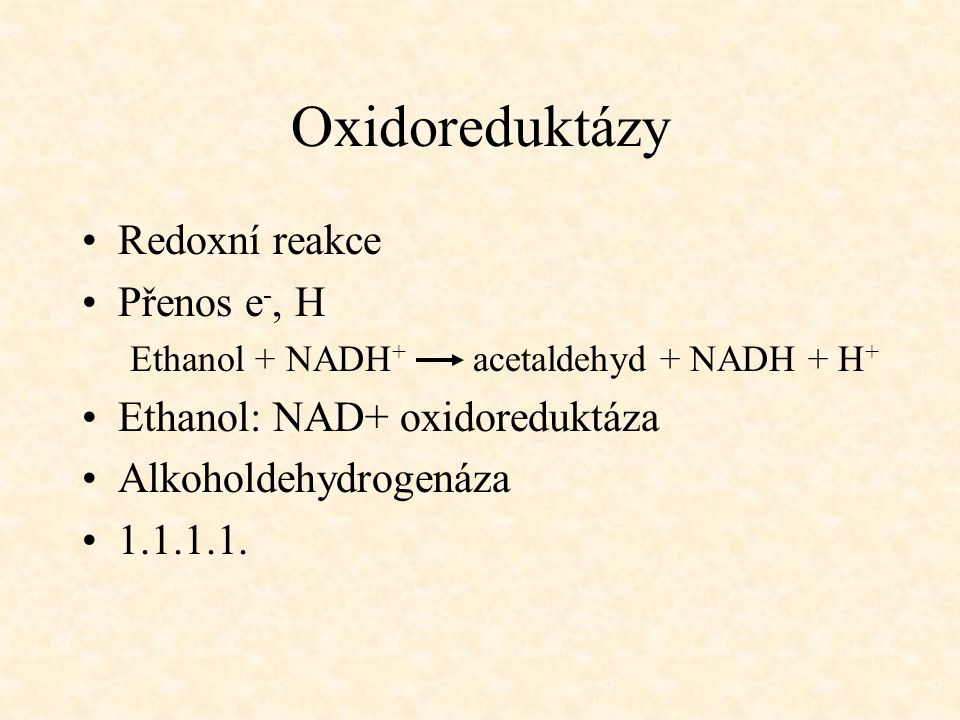 Oxidoreduktázy Redoxní reakce Přenos e -, H Ethanol + NADH + acetaldehyd + NADH + H + Ethanol: NAD+ oxidoreduktáza Alkoholdehydrogenáza 1.1.1.1.
