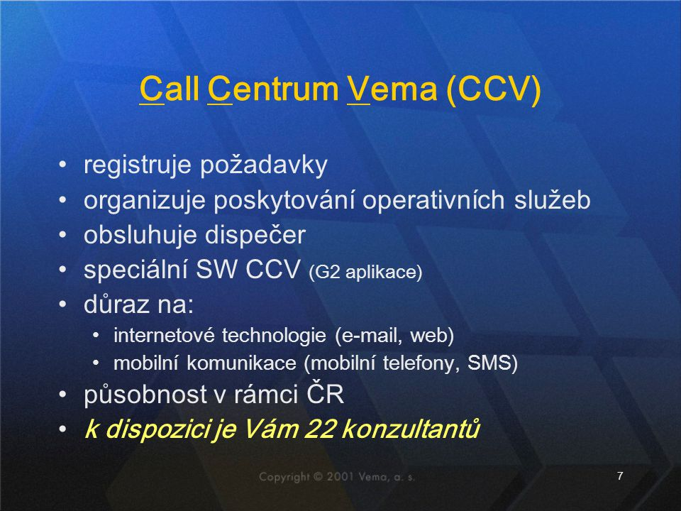 7 Call Centrum Vema (CCV) registruje požadavky organizuje poskytování operativních služeb obsluhuje dispečer speciální SW CCV (G2 aplikace) důraz na: internetové technologie (e-mail, web) mobilní komunikace (mobilní telefony, SMS) působnost v rámci ČR k dispozici je Vám 22 konzultantů