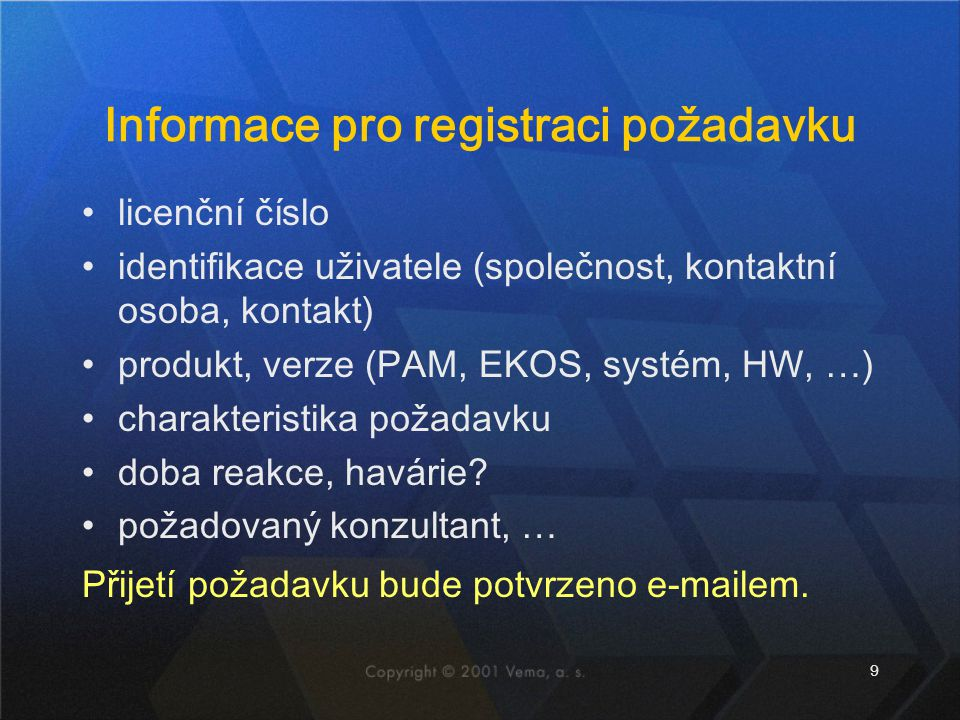 9 Informace pro registraci požadavku licenční číslo identifikace uživatele (společnost, kontaktní osoba, kontakt) produkt, verze (PAM, EKOS, systém, HW, …) charakteristika požadavku doba reakce, havárie.