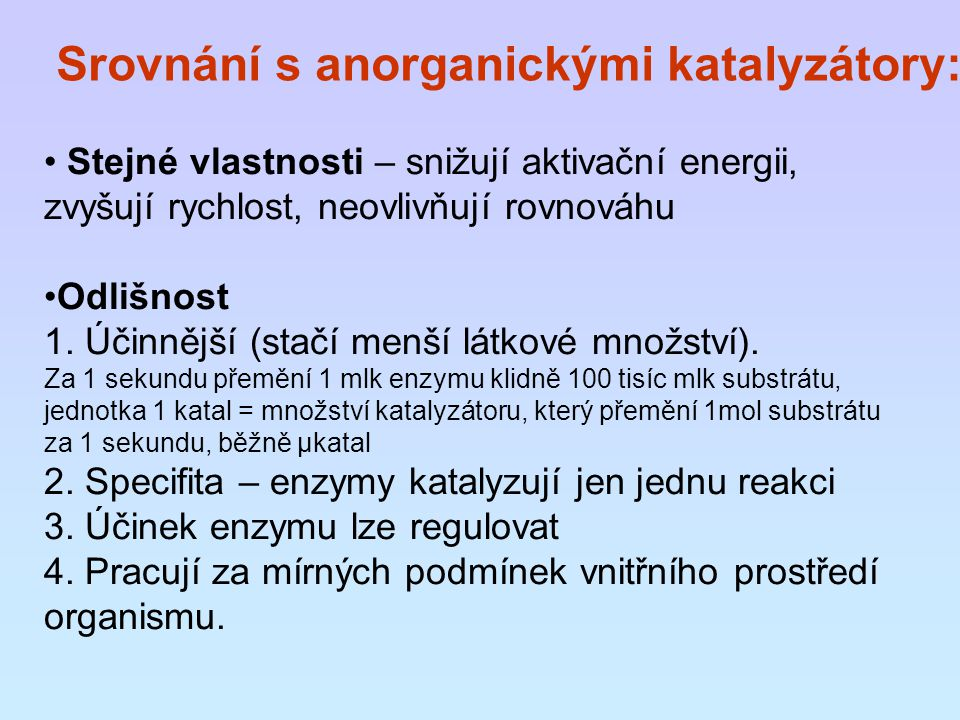 Srovnání s anorganickými katalyzátory: Stejné vlastnosti – snižují aktivační energii, zvyšují rychlost, neovlivňují rovnováhu Odlišnost 1. Účinnější (