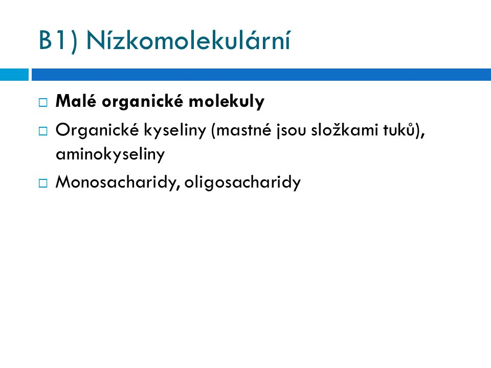 B1) Nízkomolekulární  Malé organické molekuly  Organické kyseliny (mastné jsou složkami tuků), aminokyseliny  Monosacharidy, oligosacharidy