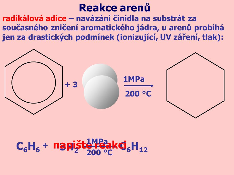 + 3 1MPa C6H6C6H6 C 6 H 12 3H 2 + napište reakci Reakce arenů radikálová adice – navázání činidla na substrát za současného zničení aromatického jádra