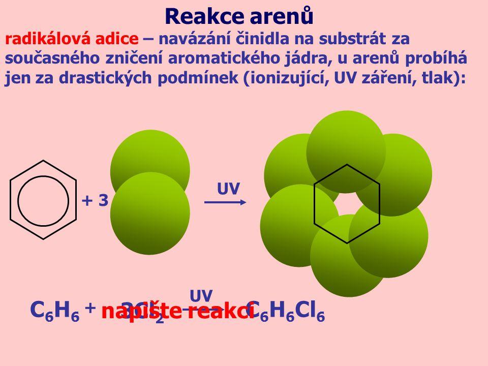 + 3 1MPa C6H6C6H6 C 6 H 12 3H 2 + napište reakci Reakce arenů radikálová adice – navázání činidla na substrát za současného zničení aromatického jádra, u arenů probíhá jen za drastických podmínek (ionizující, UV záření, tlak): 200 °C 1MPa 200 °C