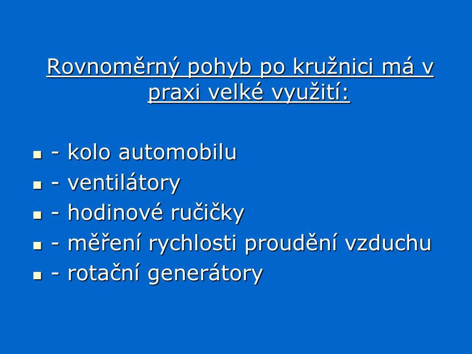 Rovnoměrný pohyb po kružnici má v praxi velké využití: - kolo automobilu - kolo automobilu - ventilátory - ventilátory - hodinové ručičky - hodinové ručičky - měření rychlosti proudění vzduchu - měření rychlosti proudění vzduchu - rotační generátory - rotační generátory