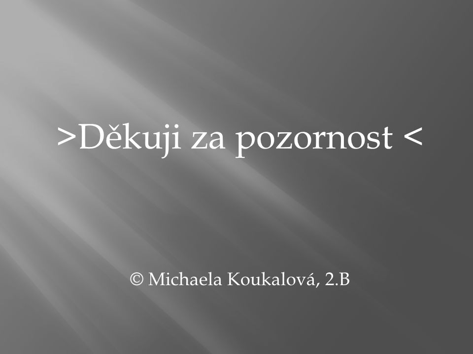 >Děkuji za pozornost < © Michaela Koukalová, 2.B