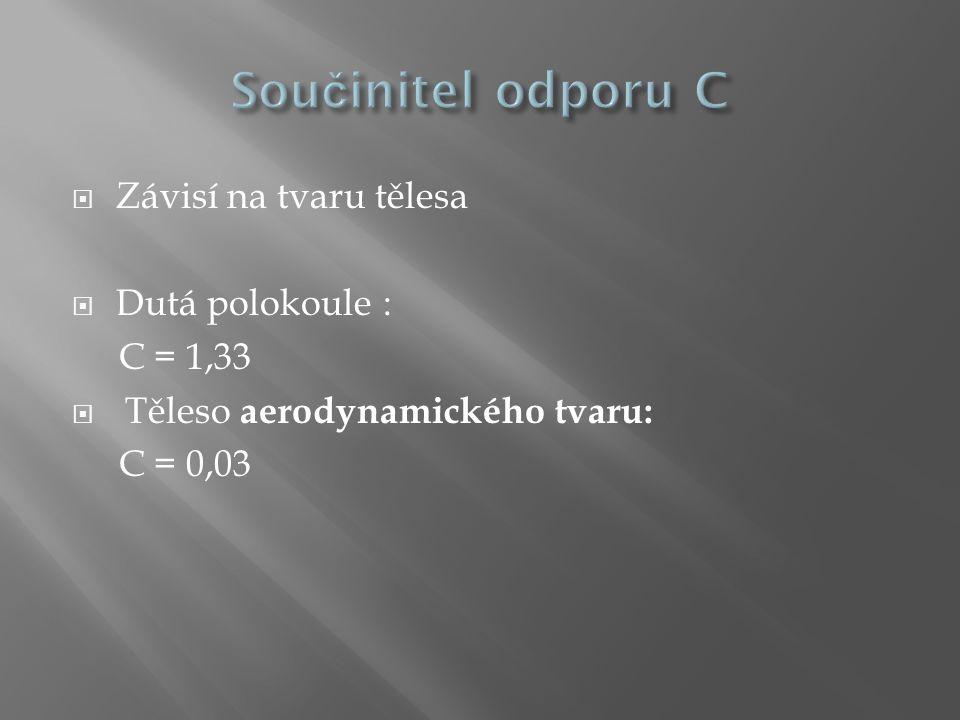  Závisí na tvaru tělesa  Dutá polokoule : C = 1,33  Těleso aerodynamického tvaru: C = 0,03