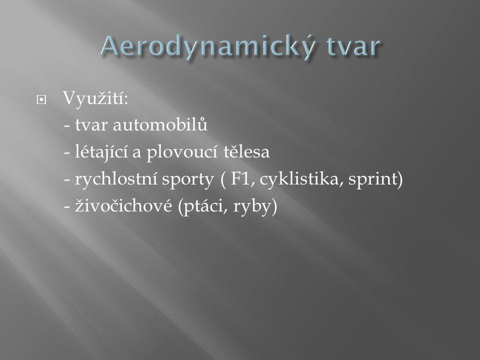 Využití: - tvar automobilů - létající a plovoucí tělesa - rychlostní sporty ( F1, cyklistika, sprint) - živočichové (ptáci, ryby)