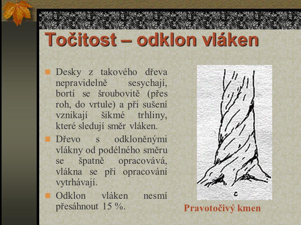 Točitost – odklon vláken Desky z takového dřeva nepravidelně sesychají, bortí se šroubovitě (přes roh, do vrtule) a při sušení vznikají šikmé trhliny, které sledují směr vláken.