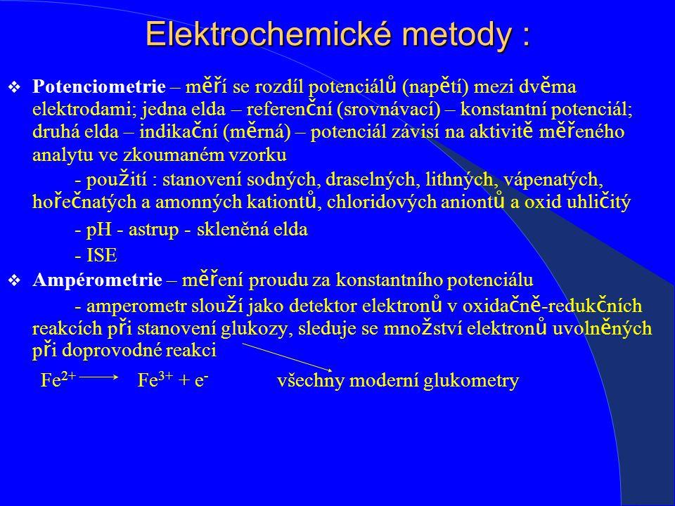 Elektrochemické metody :  Potenciometrie – m ěř í se rozdíl potenciál ů (nap ě tí) mezi dv ě ma elektrodami; jedna elda – referen č ní (srovnávací) – konstantní potenciál; druhá elda – indika č ní (m ě rná) – potenciál závisí na aktivit ě m ěř eného analytu ve zkoumaném vzorku - pou ž ití : stanovení sodných, draselných, lithných, vápenatých, ho ř e č natých a amonných kationt ů, chloridových aniont ů a oxid uhli č itý - pH - astrup - skleněná elda - ISE  Ampérometrie – m ěř ení proudu za konstantního potenciálu - amperometr slou ž í jako detektor elektron ů v oxida č n ě -reduk č ních reakcích p ř i stanovení glukozy, sleduje se mno ž ství elektron ů uvoln ě ných p ř i doprovodné reakci Fe 2+ Fe 3+ + e - všechny moderní glukometry