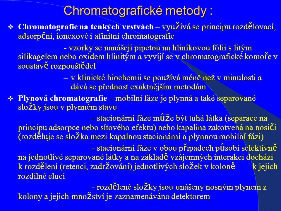 Chromatografické metody :  Chromatografie na tenkých vrstvách – vyu ž ívá se principu rozd ě lovací, adsorp č ní, ionexové i afinitní chromatografie - vzorky se nanášejí pipetou na hliníkovou fólii s litým silikagelem nebo oxidem hlinitým a vyvíjí se v chromatografické komo ř e v soustav ě rozpoušt ě del –v klinické biochemii se používá méně než v minulosti a dává se přednost exaktnějším metodám  Plynová chromatografie – mobilní fáze je plynná a také separované slo ž ky jsou v plynném stavu - stacionární fáze m ůž e být tuhá látka (separace na principu adsorpce nebo sítového efektu) nebo kapalina zakotvená na nosi č i (rozd ě luje se slo ž ka mezi kapalnou stacionární a plynnou mobilní fázi) - stacionární fáze v obou p ř ípadech p ů sobí selektivn ě na jednotlivé separované látky a na základ ě vzájemných interakcí dochází k rozd ě lení (retenci, zadr ž ování) jednotlivých slo ž ek v kolon ě k jejich rozdílné eluci - rozd ě lené slo ž ky jsou unášeny nosným plynem z kolony a jejich mno ž ství je zaznamenáváno detektorem