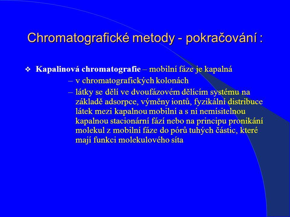 Chromatografické metody - pokračování :  Kapalinová chromatografie – mobilní fáze je kapalná –v chromatografických kolonách –látky se dělí ve dvoufázovém dělícím systému na základě adsorpce, výměny iontů, fyzikální distribuce látek mezi kapalnou mobilní a s ní nemísitelnou kapalnou stacionární fází nebo na principu pronikání molekul z mobilní fáze do pórů tuhých částic, které mají funkci molekulového síta