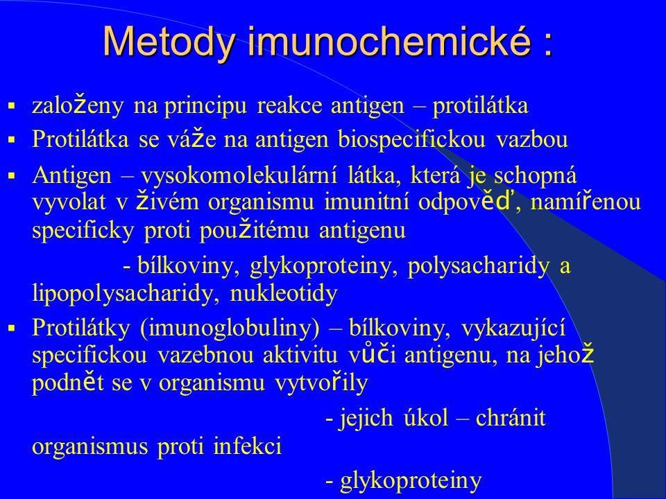 Metody imunochemické :  zalo ž eny na principu reakce antigen – protilátka  Protilátka se vá ž e na antigen biospecifickou vazbou  Antigen – vysokomolekulární látka, která je schopná vyvolat v ž ivém organismu imunitní odpov ěď, namí ř enou specificky proti pou ž itému antigenu - bílkoviny, glykoproteiny, polysacharidy a lipopolysacharidy, nukleotidy  Protilátky (imunoglobuliny) – bílkoviny, vykazující specifickou vazebnou aktivitu v ůč i antigenu, na jeho ž podn ě t se v organismu vytvo ř ily - jejich úkol – chránit organismus proti infekci - glykoproteiny