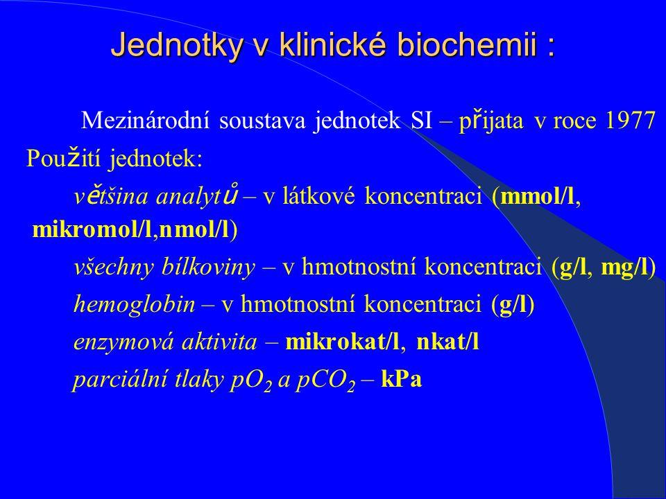 Jednotky v klinické biochemii : Mezinárodní soustava jednotek SI – p ř ijata v roce 1977 Pou ž ití jednotek: v ě tšina analyt ů – v látkové koncentraci (mmol/l, mikromol/l,nmol/l) všechny bílkoviny – v hmotnostní koncentraci (g/l, mg/l) hemoglobin – v hmotnostní koncentraci (g/l) enzymová aktivita – mikrokat/l, nkat/l parciální tlaky pO 2 a pCO 2 – kPa
