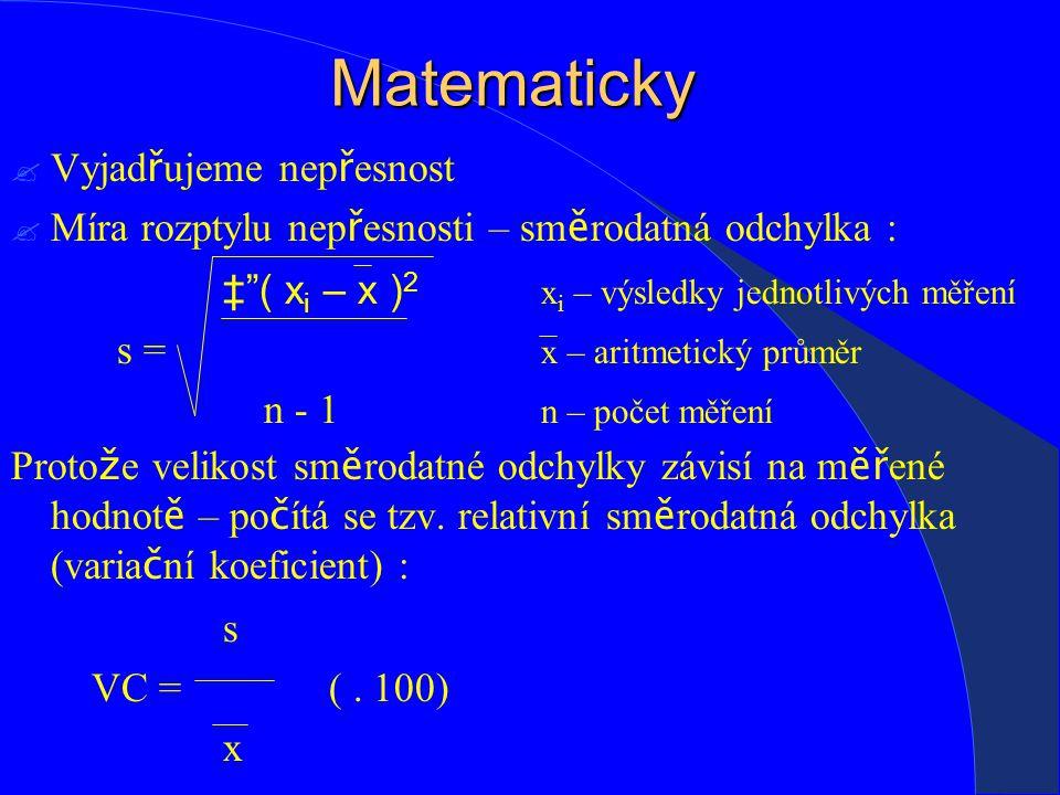 Matematicky  Vyjad ř ujeme nep ř esnost  Míra rozptylu nep ř esnosti – sm ě rodatná odchylka : ‡ ( x i – x ) 2 x i – výsledky jednotlivých měření s = x – aritmetický průměr n - 1 n – počet měření Proto ž e velikost sm ě rodatné odchylky závisí na m ěř ené hodnot ě – po č ítá se tzv.