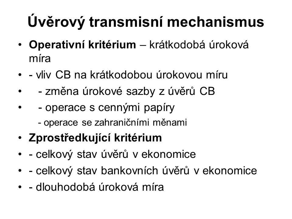 Úvěrový transmisní mechanismus Operativní kritérium – krátkodobá úroková míra - vliv CB na krátkodobou úrokovou míru - změna úrokové sazby z úvěrů CB