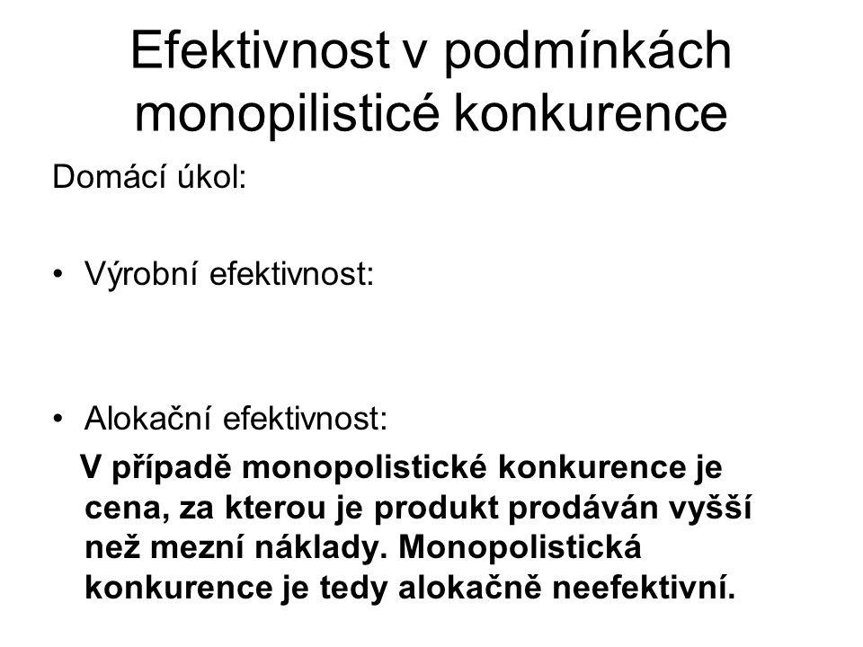 Domácí úkol: Výrobní efektivnost: Alokační efektivnost: V případě monopolistické konkurence je cena, za kterou je produkt prodáván vyšší než mezní náklady.