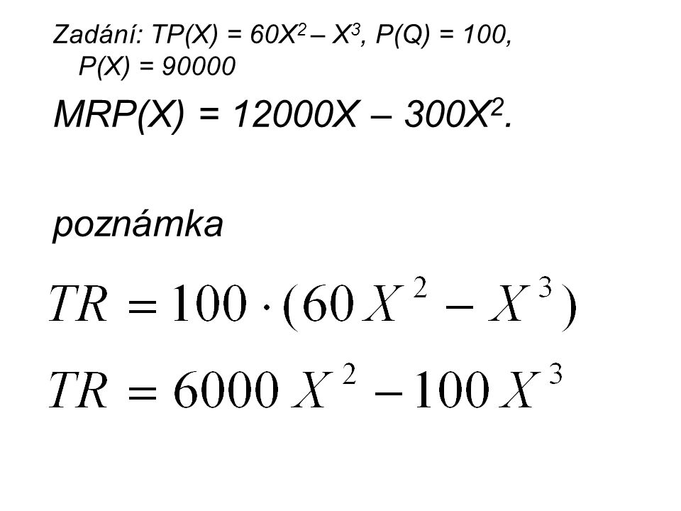 Zadání: TP(X) = 60X 2 – X 3, P(Q) = 100, P(X) = 90000 MRP(X) = 12000X – 300X 2. poznámka