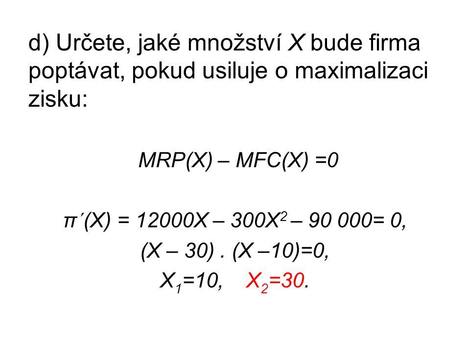 d) Určete, jaké množství X bude firma poptávat, pokud usiluje o maximalizaci zisku: MRP(X) – MFC(X) =0 π´(X) = 12000X – 300X 2 – 90 000= 0, (X – 30).