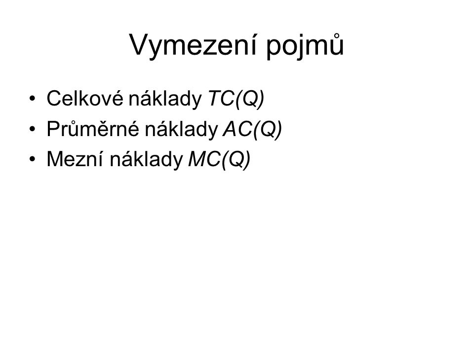 Vymezení pojmů Celkové náklady TC(Q) Průměrné náklady AC(Q) Mezní náklady MC(Q)