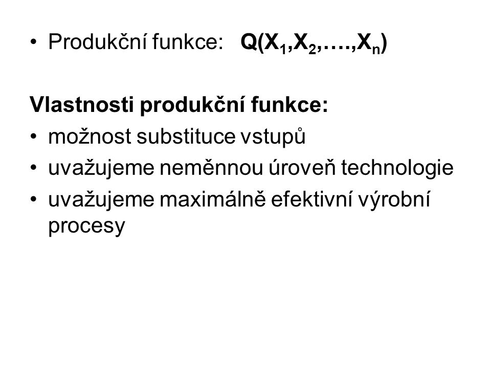Produkční funkce: Q(X 1,X 2,….,X n ) Vlastnosti produkční funkce: možnost substituce vstupů uvažujeme neměnnou úroveň technologie uvažujeme maximálně efektivní výrobní procesy