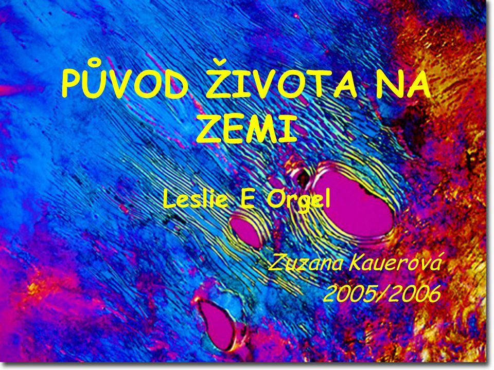 PŮVOD ŽIVOTA NA ZEMI Leslie E Orgel Zuzana Kauerová 2005/2006
