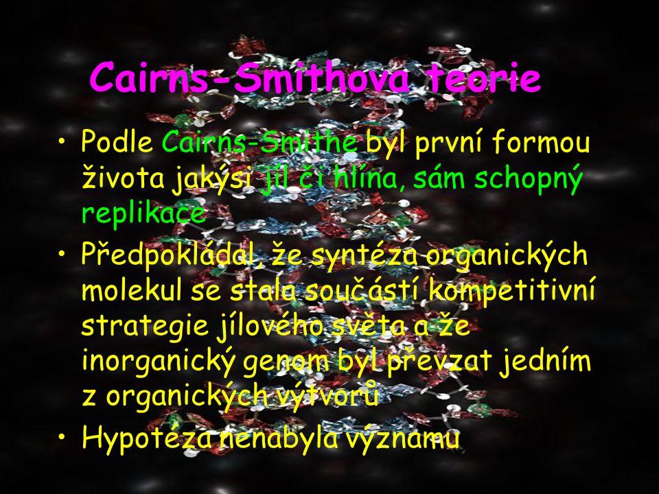 Podle Cairns-Smithe byl první formou života jakýsi jíl či hlína, sám schopný replikace Předpokládal, že syntéza organických molekul se stala součástí